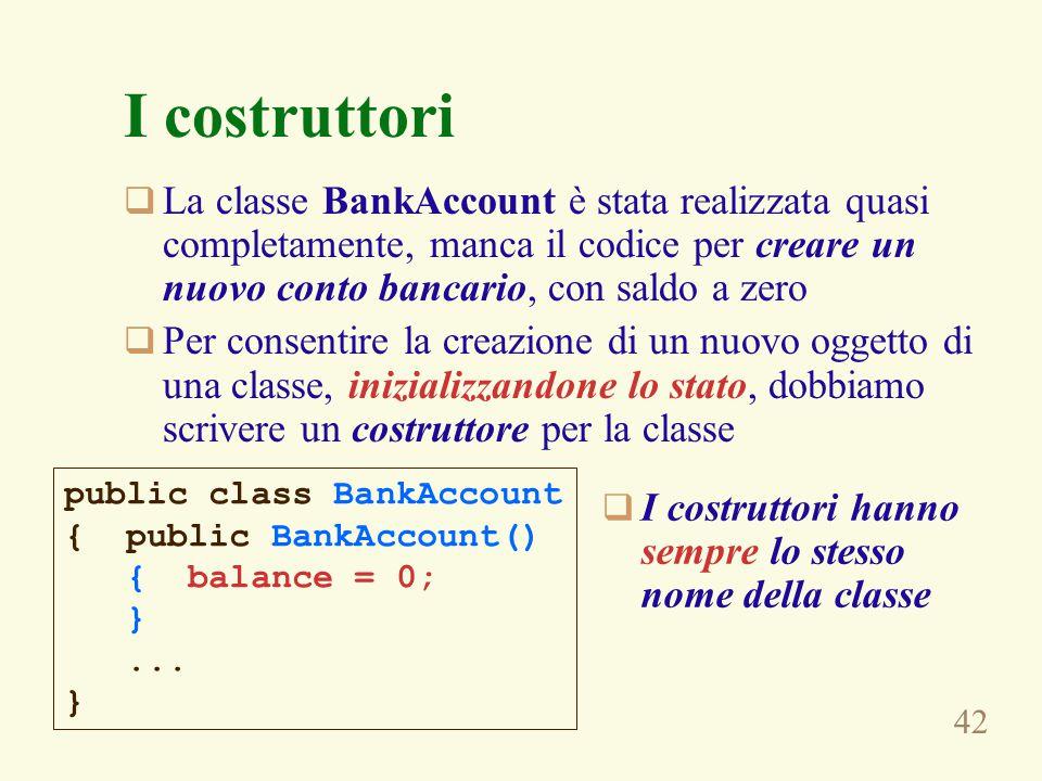 42 I costruttori  La classe BankAccount è stata realizzata quasi completamente, manca il codice per creare un nuovo conto bancario, con saldo a zero