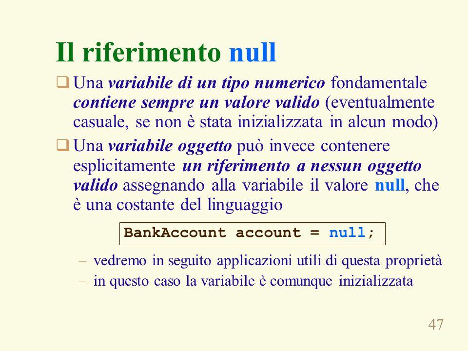 47 Il riferimento null  Una variabile di un tipo numerico fondamentale contiene sempre un valore valido (eventualmente casuale, se non è stata inizia