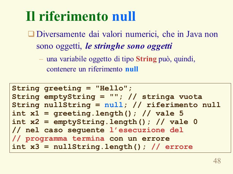 48 Il riferimento null  Diversamente dai valori numerici, che in Java non sono oggetti, le stringhe sono oggetti –una variabile oggetto di tipo String può, quindi, contenere un riferimento null String greeting = Hello ; String emptyString = ; // stringa vuota String nullString = null; // riferimento null int x1 = greeting.length(); // vale 5 int x2 = emptyString.length(); // vale 0 // nel caso seguente l'esecuzione del // programma termina con un errore int x3 = nullString.length(); // errore
