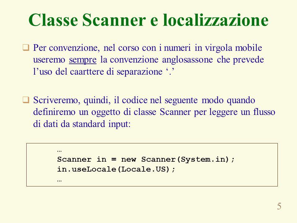 5 Classe Scanner e localizzazione  Per convenzione, nel corso con i numeri in virgola mobile useremo sempre la convenzione anglosassone che prevede l'uso del caarttere di separazione '.'  Scriveremo, quindi, il codice nel seguente modo quando definiremo un oggetto di classe Scanner per leggere un flusso di dati da standard input: … Scanner in = new Scanner(System.in); in.useLocale(Locale.US); …