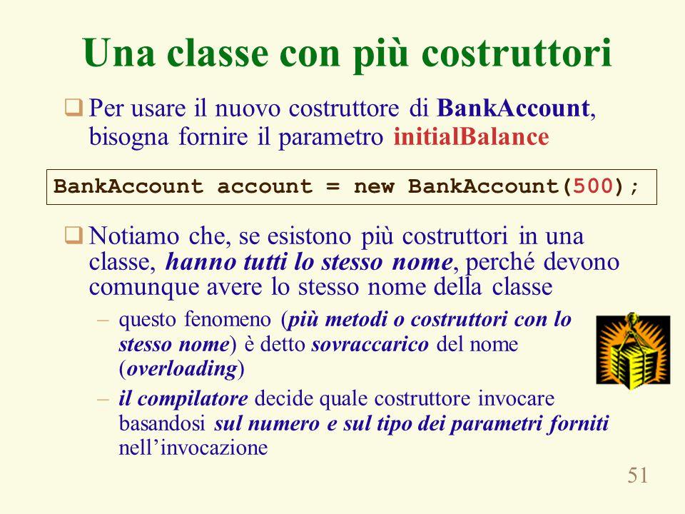51 Una classe con più costruttori  Per usare il nuovo costruttore di BankAccount, bisogna fornire il parametro initialBalance  Notiamo che, se esist
