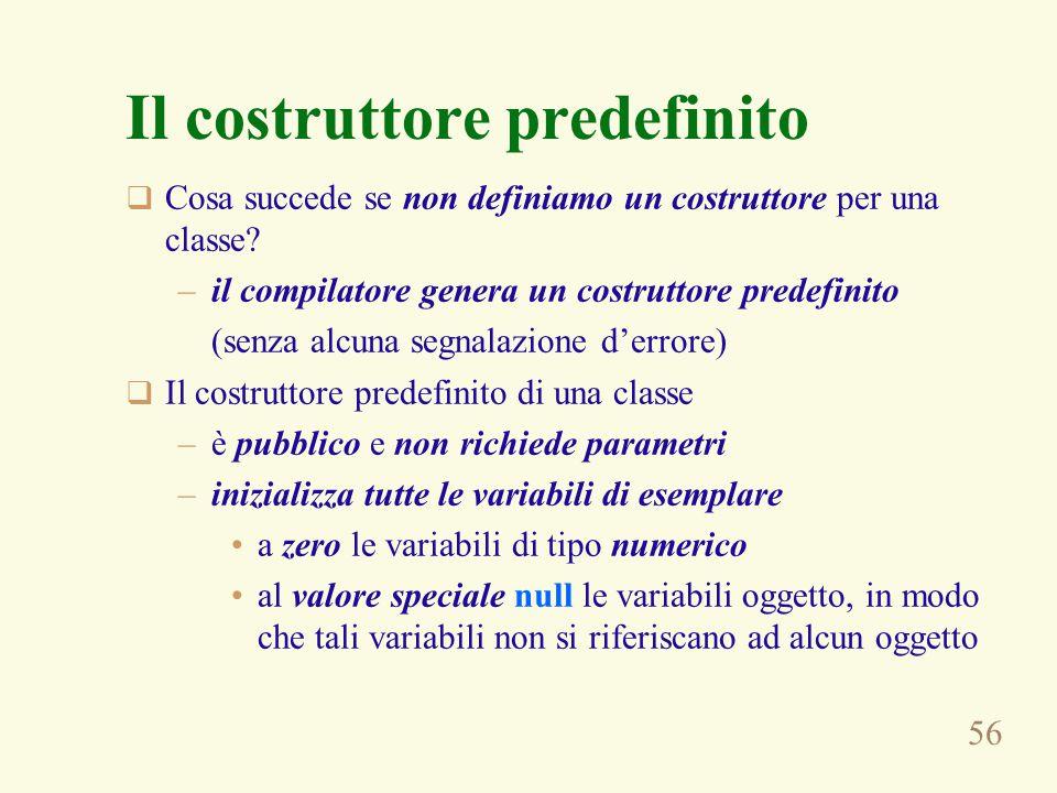 56 Il costruttore predefinito  Cosa succede se non definiamo un costruttore per una classe? –il compilatore genera un costruttore predefinito (senza