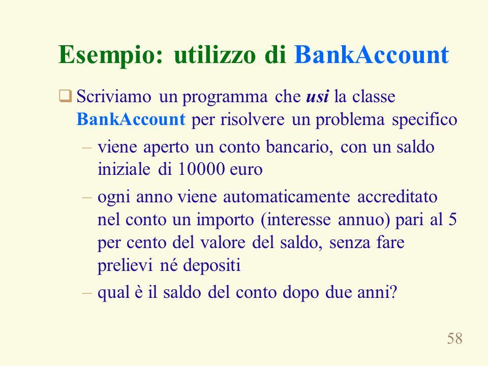 58 Esempio: utilizzo di BankAccount  Scriviamo un programma che usi la classe BankAccount per risolvere un problema specifico –viene aperto un conto