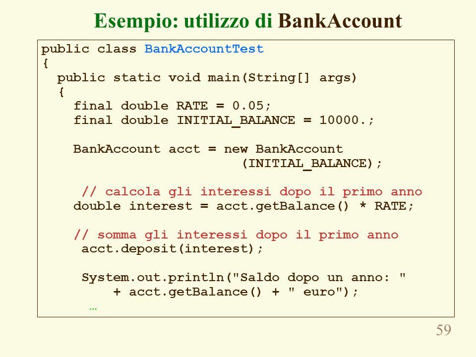 59 Esempio: utilizzo di BankAccount public class BankAccountTest { public static void main(String[] args) { final double RATE = 0.05; final double INITIAL_BALANCE = 10000.; BankAccount acct = new BankAccount (INITIAL_BALANCE); // calcola gli interessi dopo il primo anno double interest = acct.getBalance() * RATE; // somma gli interessi dopo il primo anno acct.deposit(interest); System.out.println( Saldo dopo un anno: + acct.getBalance() + euro ); …