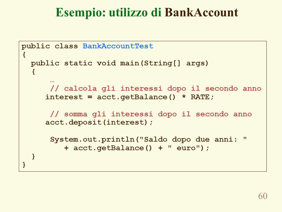 60 Esempio: utilizzo di BankAccount public class BankAccountTest { public static void main(String[] args) { … // calcola gli interessi dopo il secondo anno interest = acct.getBalance() * RATE; // somma gli interessi dopo il secondo anno acct.deposit(interest); System.out.println( Saldo dopo due anni: + acct.getBalance() + euro ); }