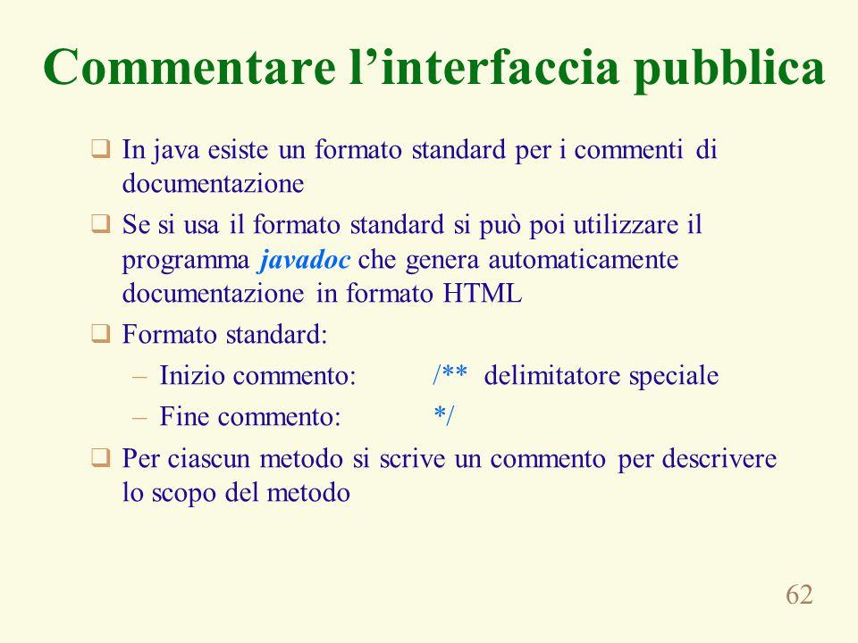 62 Commentare l'interfaccia pubblica  In java esiste un formato standard per i commenti di documentazione  Se si usa il formato standard si può poi