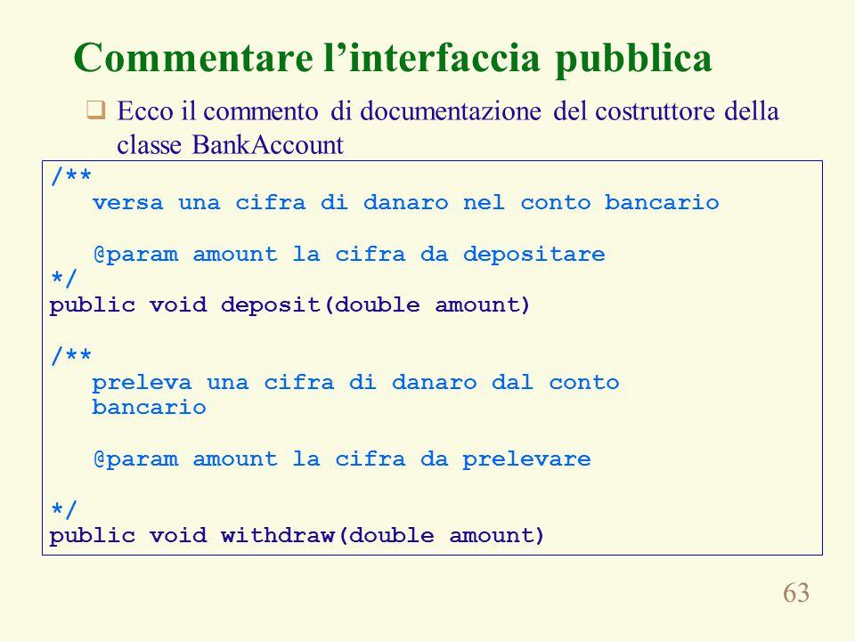 63 Commentare l'interfaccia pubblica  Ecco il commento di documentazione del costruttore della classe BankAccount /** versa una cifra di danaro nel c