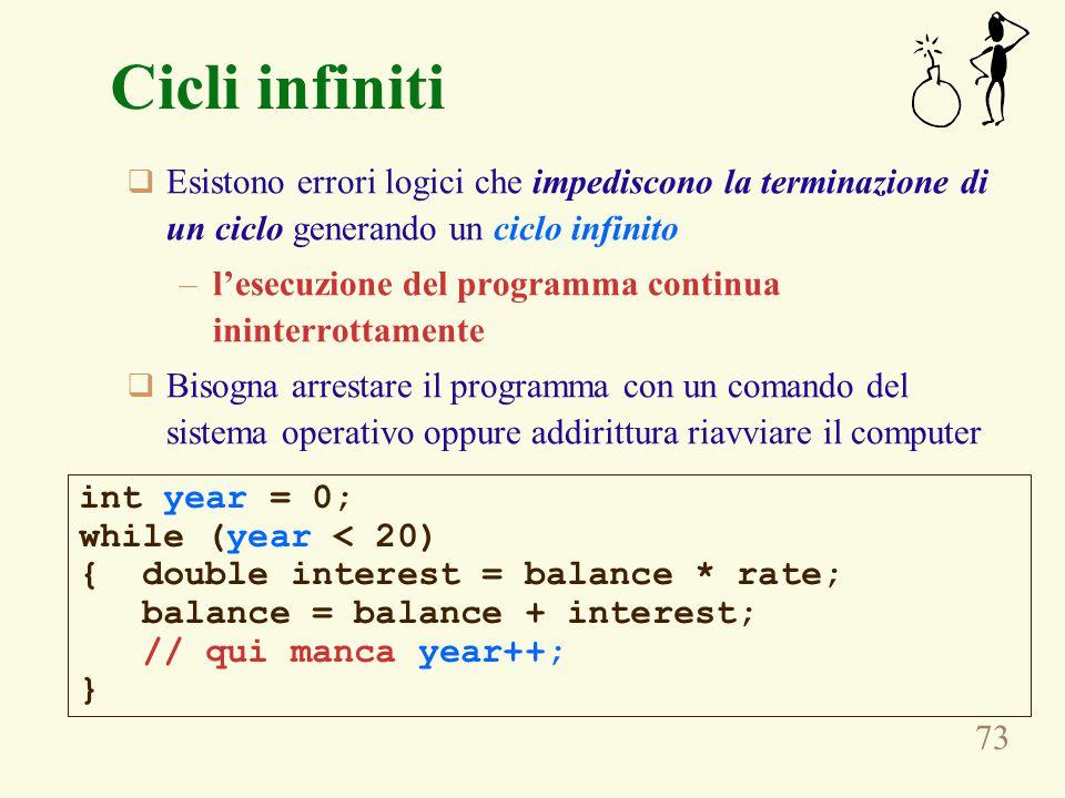 73 Cicli infiniti  Esistono errori logici che impediscono la terminazione di un ciclo generando un ciclo infinito –l'esecuzione del programma continu