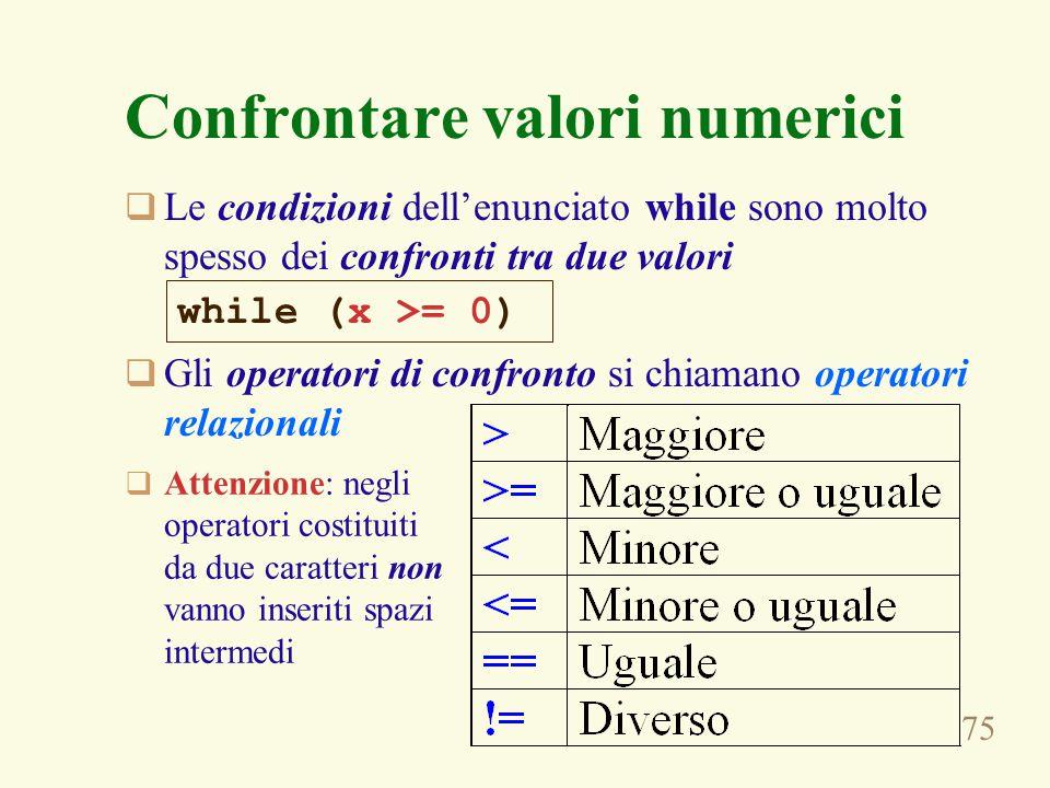 75 Confrontare valori numerici  Le condizioni dell'enunciato while sono molto spesso dei confronti tra due valori  Gli operatori di confronto si chiamano operatori relazionali while (x >= 0)  Attenzione: negli operatori costituiti da due caratteri non vanno inseriti spazi intermedi