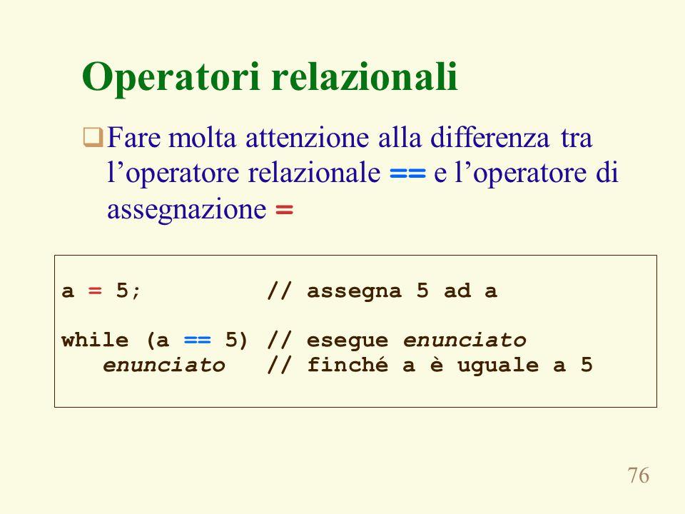 76 Operatori relazionali  Fare molta attenzione alla differenza tra l'operatore relazionale == e l'operatore di assegnazione = a = 5; // assegna 5 ad a while (a == 5) // esegue enunciato enunciato // finché a è uguale a 5