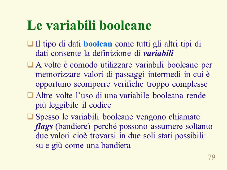 79 Le variabili booleane  Il tipo di dati boolean come tutti gli altri tipi di dati consente la definizione di variabili  A volte è comodo utilizzar