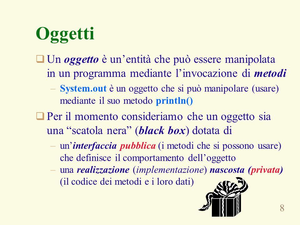 8 Oggetti  Un oggetto è un'entità che può essere manipolata in un programma mediante l'invocazione di metodi –System.out è un oggetto che si può mani