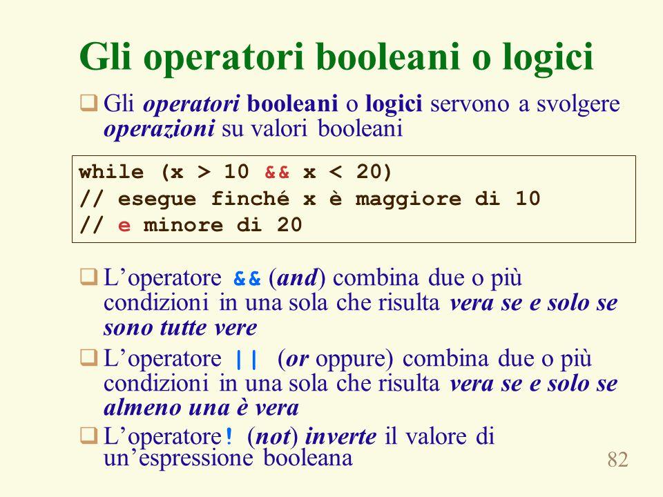 82 Gli operatori booleani o logici  Gli operatori booleani o logici servono a svolgere operazioni su valori booleani  L'operatore && (and) combina due o più condizioni in una sola che risulta vera se e solo se sono tutte vere  L'operatore || (or oppure) combina due o più condizioni in una sola che risulta vera se e solo se almeno una è vera  L'operatore .