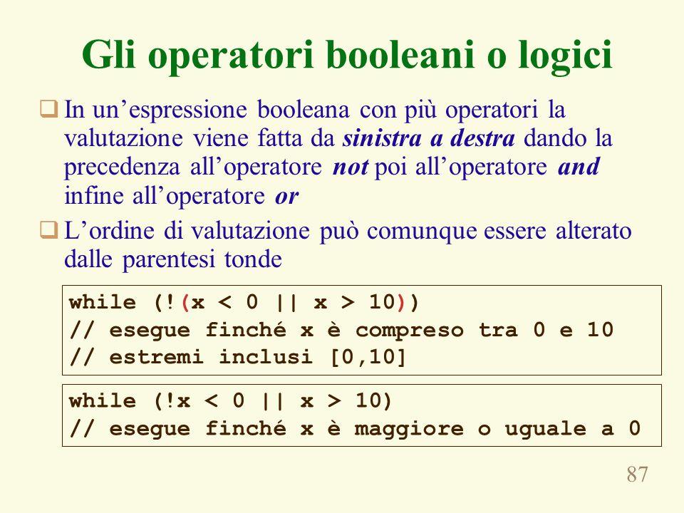 87 Gli operatori booleani o logici  In un'espressione booleana con più operatori la valutazione viene fatta da sinistra a destra dando la precedenza all'operatore not poi all'operatore and infine all'operatore or  L'ordine di valutazione può comunque essere alterato dalle parentesi tonde while (!(x 10)) // esegue finché x è compreso tra 0 e 10 // estremi inclusi [0,10] while (!x 10) // esegue finché x è maggiore o uguale a 0