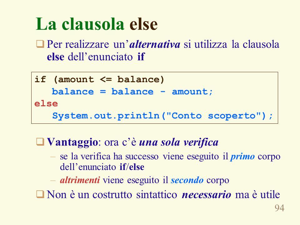 94 La clausola else  Per realizzare un'alternativa si utilizza la clausola else dell'enunciato if  Vantaggio: ora c'è una sola verifica –se la verif