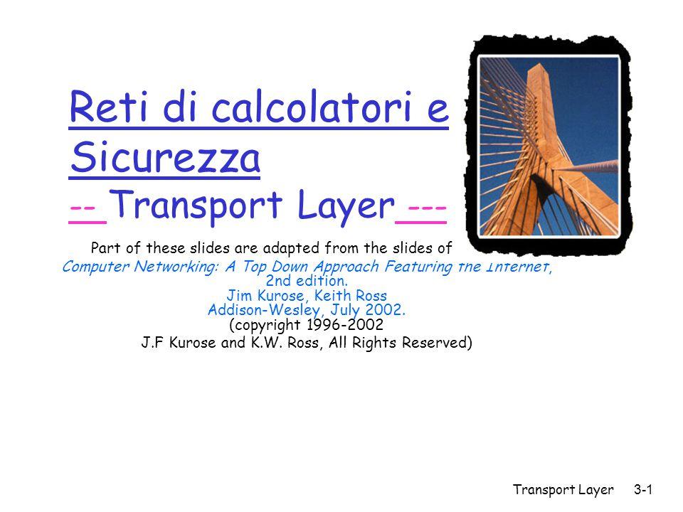 Transport Layer3-102 TCP: Controllo della Congestione r Idea di base: si controlla la velocità di trasmissione controllando il numero dei segmenti trasmessi ma di cui non si è ancora ricevuto ACK: W r Maggiore è il valore di W maggiore è il throughput della connessione.