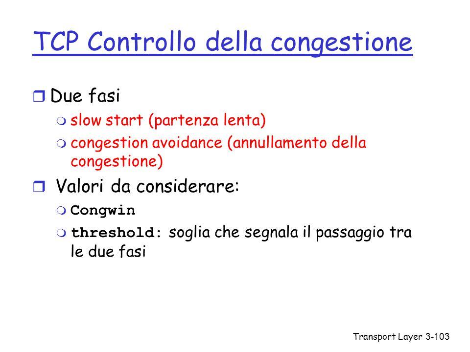 Transport Layer3-103 TCP Controllo della congestione r Due fasi m slow start (partenza lenta) m congestion avoidance (annullamento della congestione)