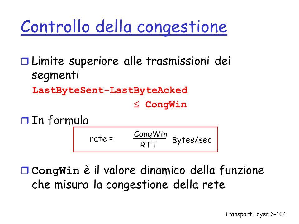 Transport Layer3-104 Controllo della congestione r Limite superiore alle trasmissioni dei segmenti LastByteSent-LastByteAcked  CongWin r In formula 