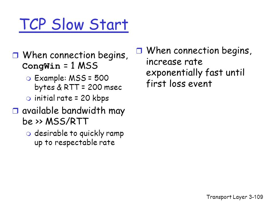 Transport Layer3-109 TCP Slow Start  When connection begins, CongWin = 1 MSS m Example: MSS = 500 bytes & RTT = 200 msec m initial rate = 20 kbps r a