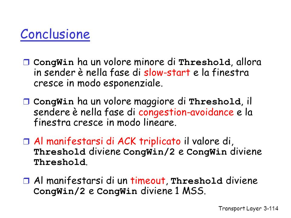 Transport Layer3-114 Conclusione  CongWin ha un volore minore di Threshold, allora in sender è nella fase di slow-start e la finestra cresce in modo