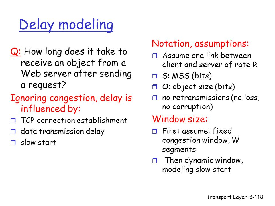 Transport Layer3-118 Delay modeling Q: How long does it take to receive an object from a Web server after sending a request? Ignoring congestion, dela