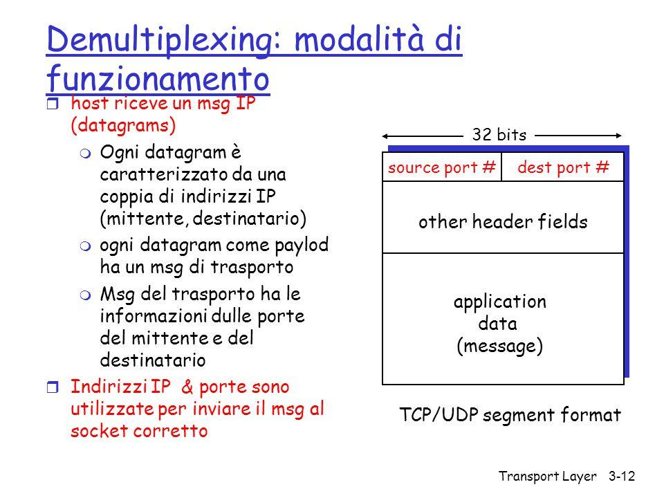 Transport Layer3-12 Demultiplexing: modalità di funzionamento r host riceve un msg IP (datagrams) m Ogni datagram è caratterizzato da una coppia di in
