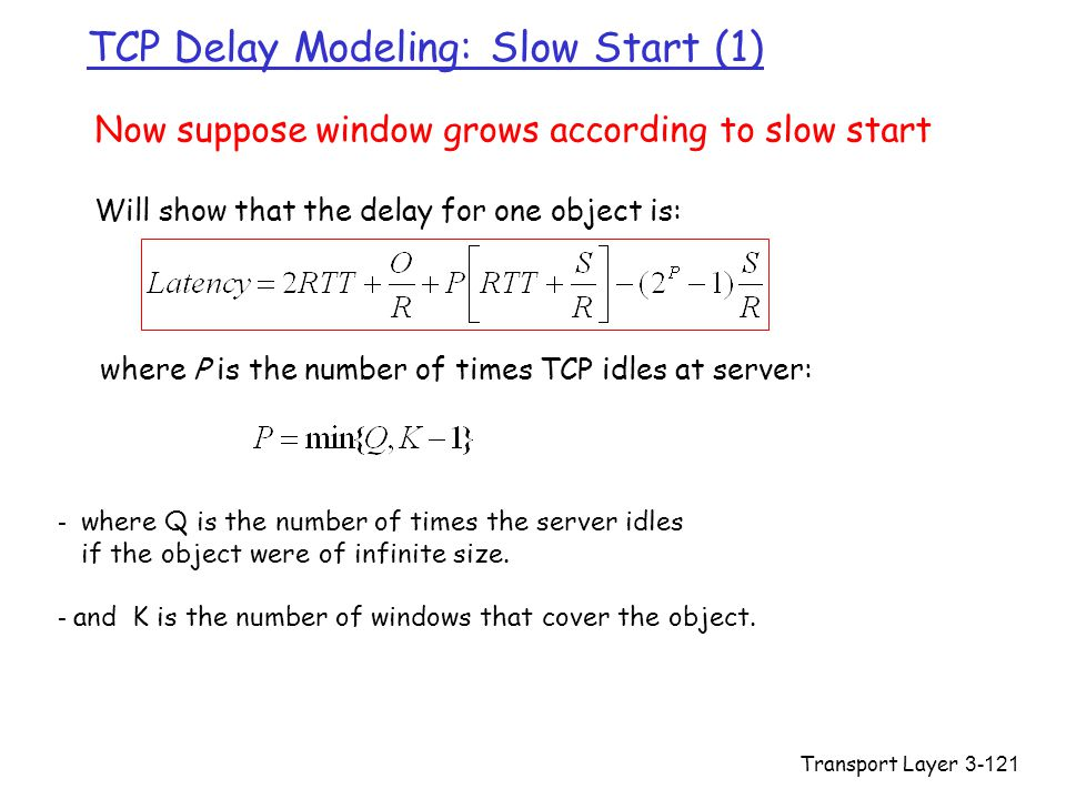Transport Layer3-121 TCP Delay Modeling: Slow Start (1) Now suppose window grows according to slow start Will show that the delay for one object is: w