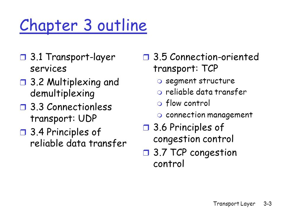 Transport Layer3-44 Pipelining: increased utilization first packet bit transmitted, t = 0 senderreceiver RTT last bit transmitted, t = L / R first packet bit arrives last packet bit arrives, send ACK ACK arrives, send next packet, t = RTT + L / R last bit of 2 nd packet arrives, send ACK last bit of 3 rd packet arrives, send ACK Increase utilization by a factor of 3!