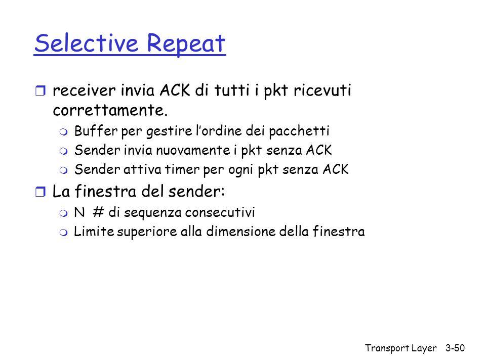Transport Layer3-50 Selective Repeat r receiver invia ACK di tutti i pkt ricevuti correttamente. m Buffer per gestire l'ordine dei pacchetti m Sender