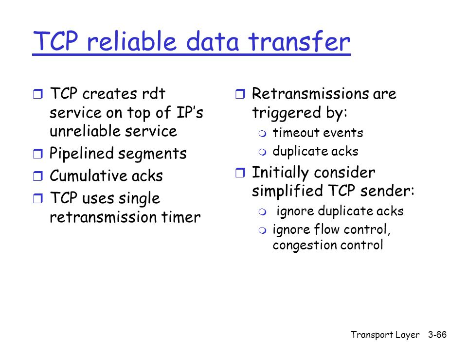 Transport Layer3-66 TCP reliable data transfer r TCP creates rdt service on top of IP's unreliable service r Pipelined segments r Cumulative acks r TC