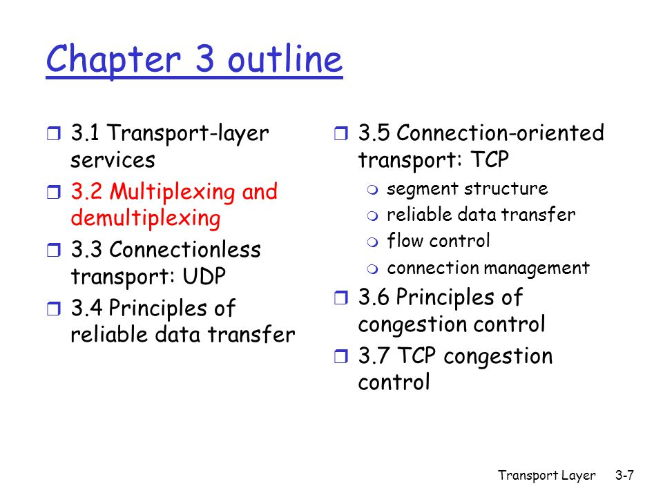 Transport Layer3-88 Chapter 3 outline r 3.1 Transport-layer services r 3.2 Multiplexing and demultiplexing r 3.3 Connectionless transport: UDP r 3.4 Principles of reliable data transfer r 3.5 Connection-oriented transport: TCP m segment structure m reliable data transfer m flow control m connection management r 3.6 Principles of congestion control r 3.7 TCP congestion control