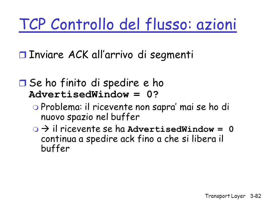 Transport Layer3-82 TCP Controllo del flusso: azioni r Inviare ACK all'arrivo di segmenti  Se ho finito di spedire e ho AdvertisedWindow = 0? m Probl