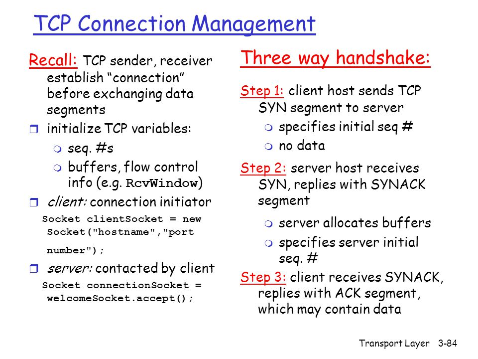 "Transport Layer3-84 TCP Connection Management Recall: TCP sender, receiver establish ""connection"" before exchanging data segments r initialize TCP var"