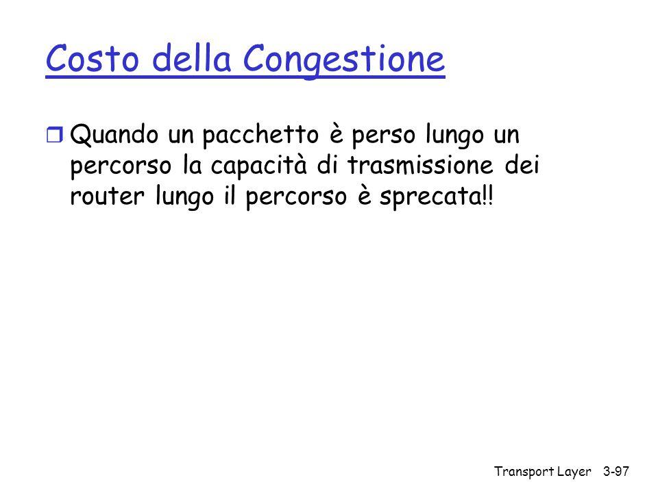 Transport Layer3-97 Costo della Congestione r Quando un pacchetto è perso lungo un percorso la capacità di trasmissione dei router lungo il percorso è