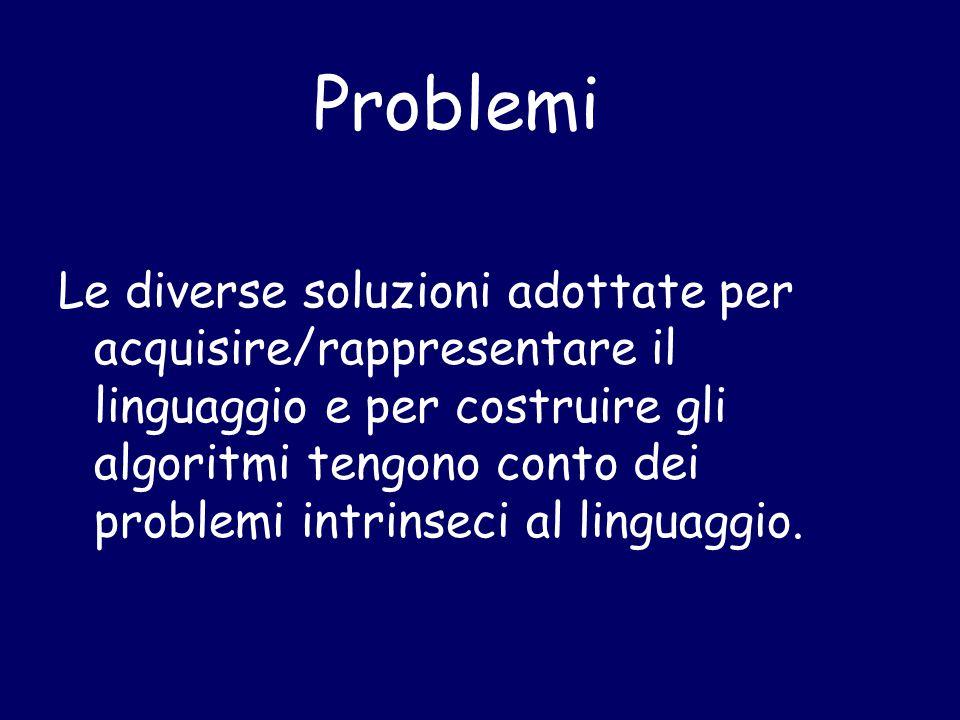 Problemi Le diverse soluzioni adottate per acquisire/rappresentare il linguaggio e per costruire gli algoritmi tengono conto dei problemi intrinseci a