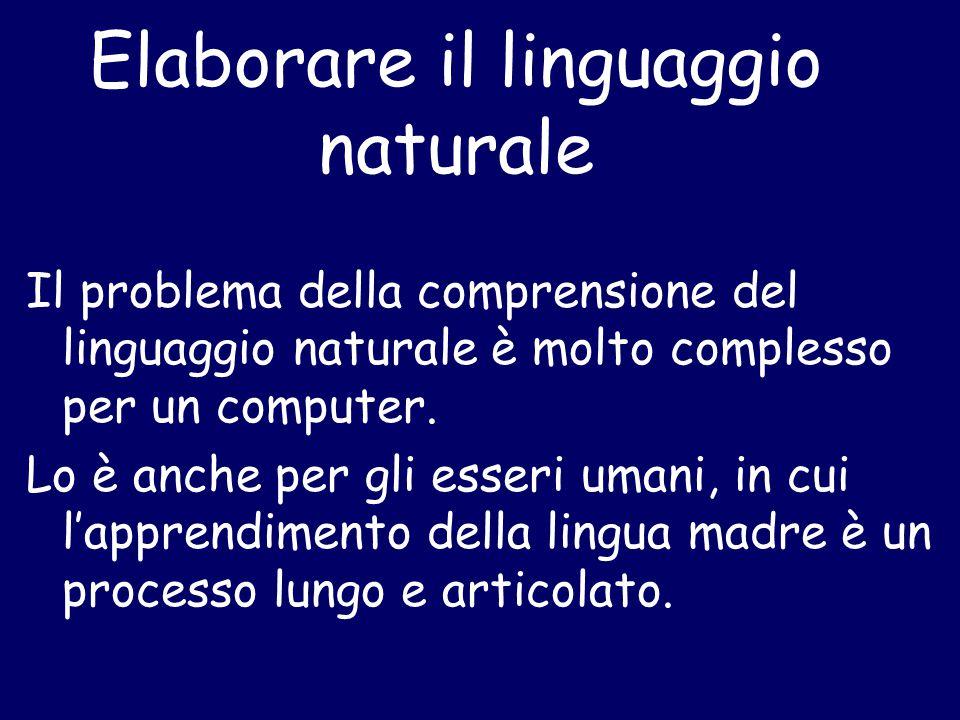 Elaborare il linguaggio naturale Il problema della comprensione del linguaggio naturale è molto complesso per un computer. Lo è anche per gli esseri u