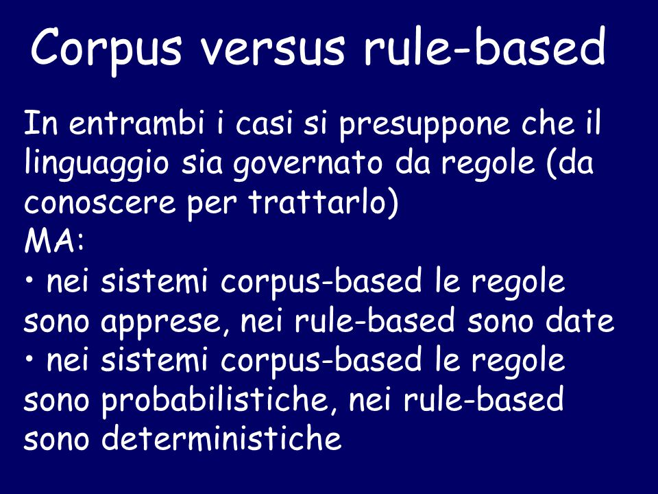 Corpus versus rule-based In entrambi i casi si presuppone che il linguaggio sia governato da regole (da conoscere per trattarlo) MA: nei sistemi corpus-based le regole sono apprese, nei rule-based sono date nei sistemi corpus-based le regole sono probabilistiche, nei rule-based sono deterministiche