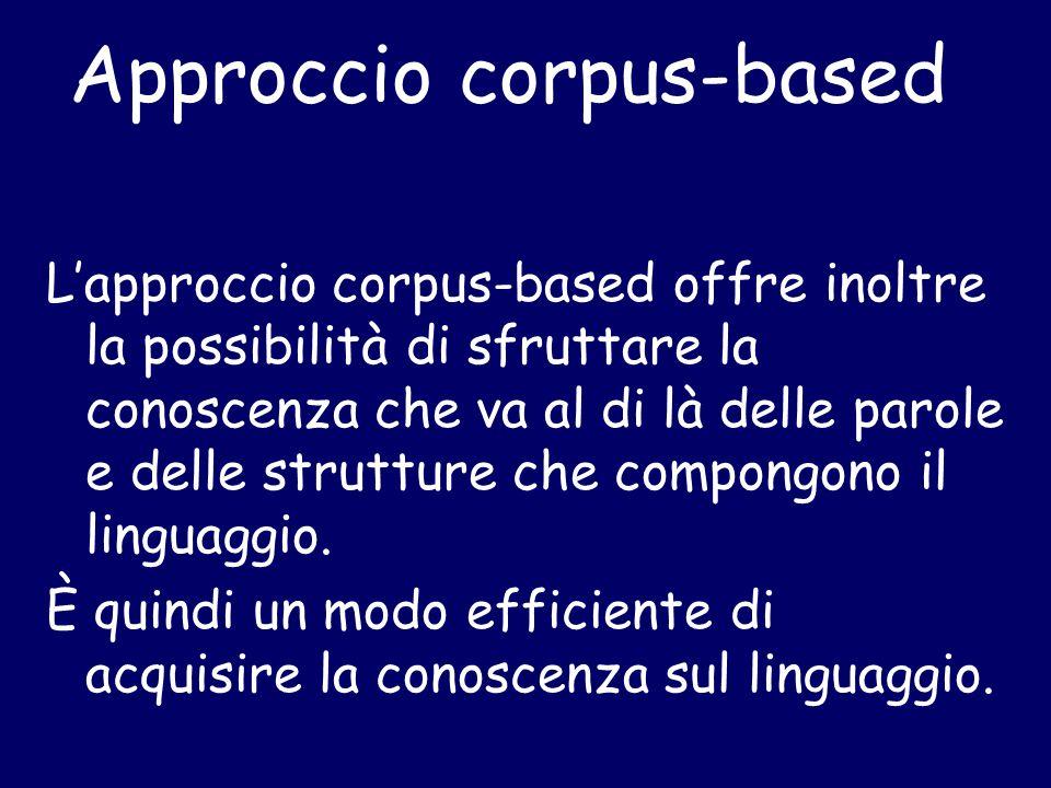 Approccio corpus-based L'approccio corpus-based offre inoltre la possibilità di sfruttare la conoscenza che va al di là delle parole e delle strutture