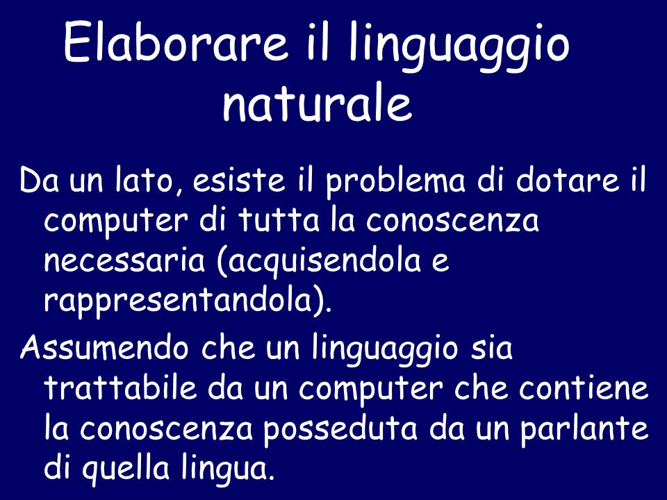 Elaborare il linguaggio naturale Da un lato, esiste il problema di dotare il computer di tutta la conoscenza necessaria (acquisendola e rappresentando