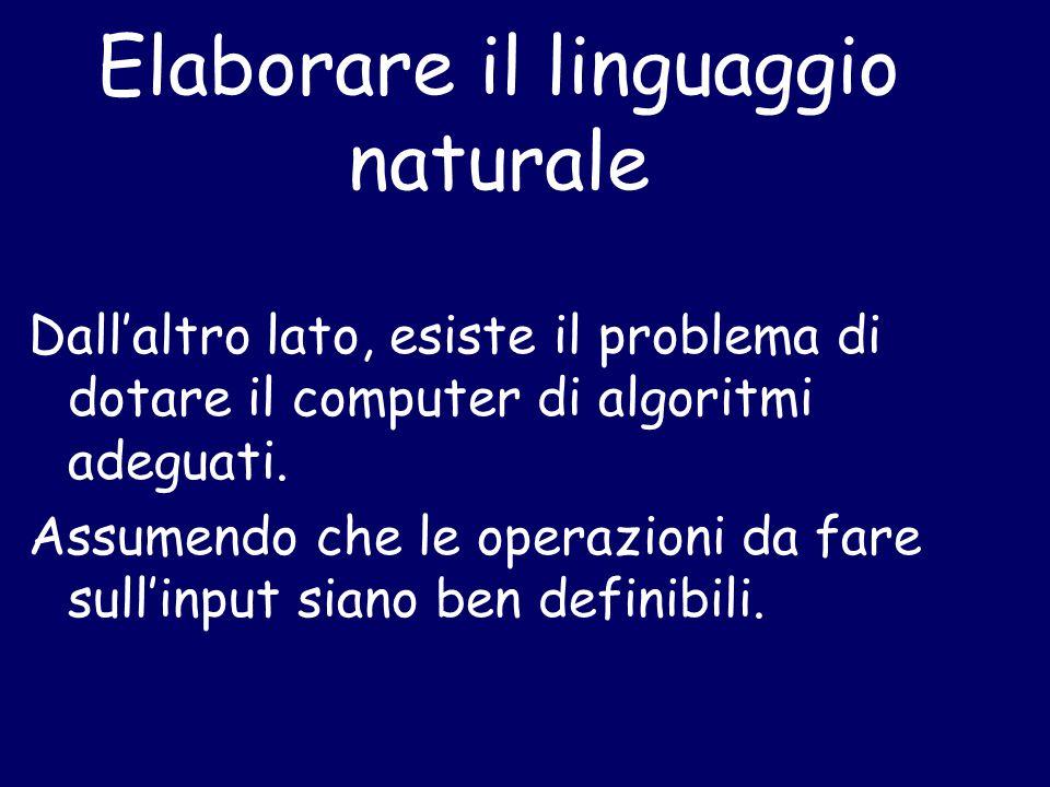 Elaborare il linguaggio naturale Dall'altro lato, esiste il problema di dotare il computer di algoritmi adeguati. Assumendo che le operazioni da fare