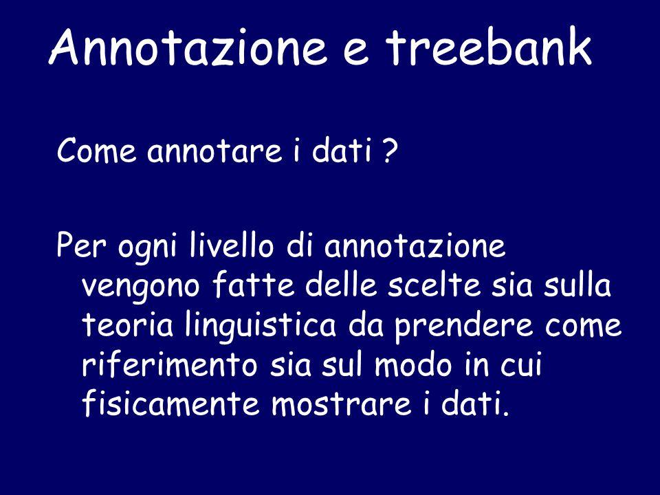 Annotazione e treebank Come annotare i dati ? Per ogni livello di annotazione vengono fatte delle scelte sia sulla teoria linguistica da prendere come