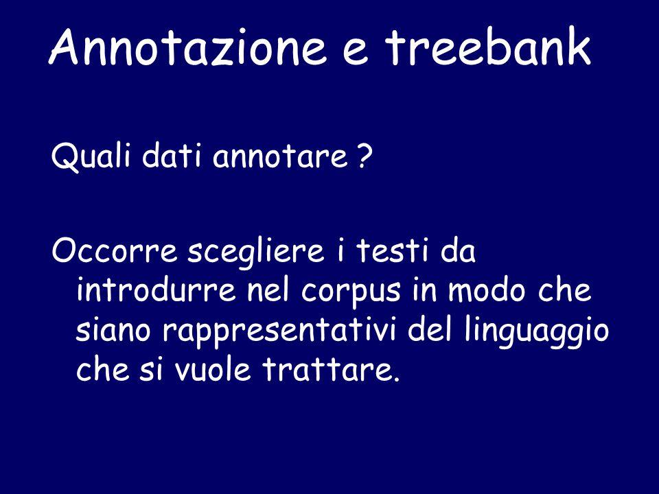 Annotazione e treebank Quali dati annotare ? Occorre scegliere i testi da introdurre nel corpus in modo che siano rappresentativi del linguaggio che s