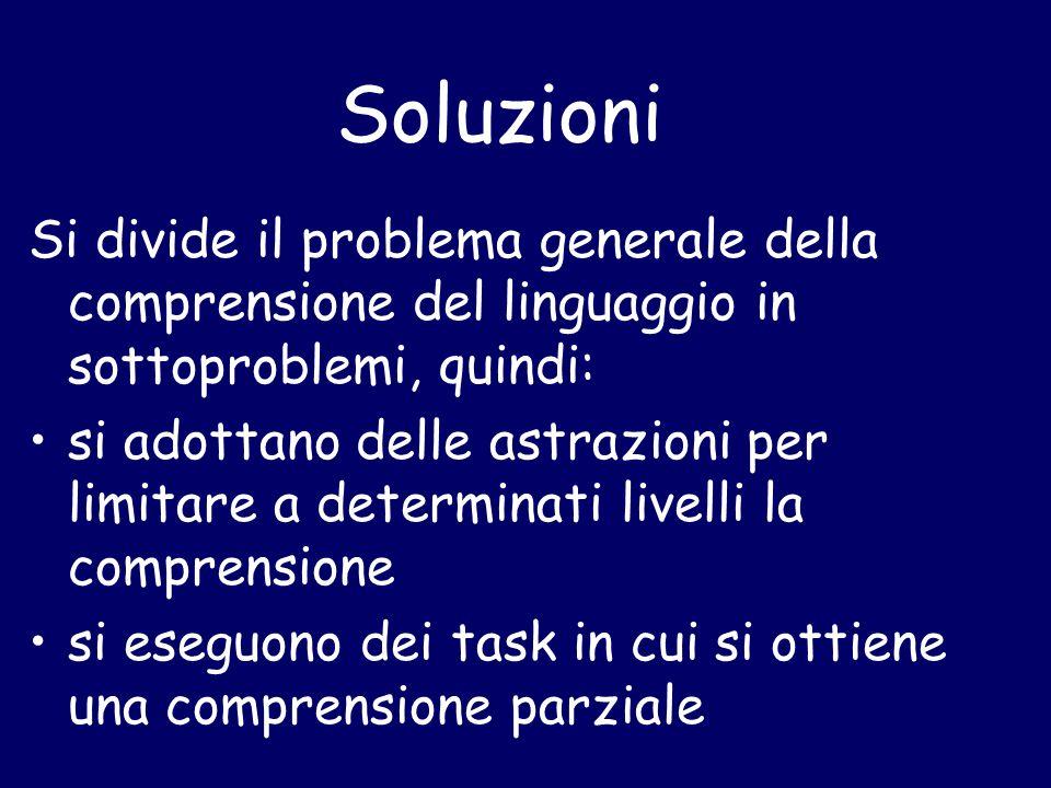 Soluzioni Si divide il problema generale della comprensione del linguaggio in sottoproblemi, quindi: si adottano delle astrazioni per limitare a determinati livelli la comprensione si eseguono dei task in cui si ottiene una comprensione parziale