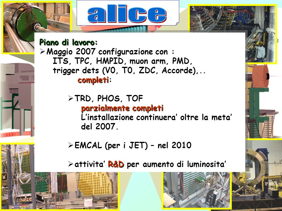 Piano di lavoro:  Maggio 2007 configurazione con : ITS, TPC, HMPID, muon arm, PMD, ITS, TPC, HMPID, muon arm, PMD, trigger dets (V0, T0, ZDC, Accorde),..