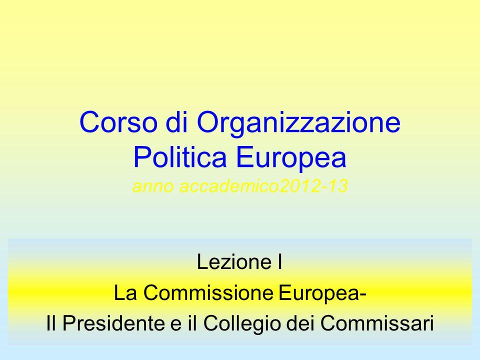 Corso di Organizzazione Politica Europea anno accademico2012-13 Lezione I La Commissione Europea- Il Presidente e il Collegio dei Commissari