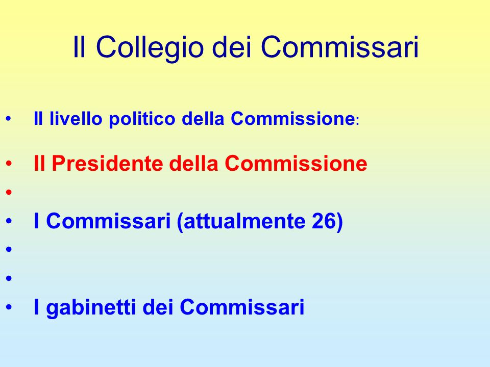 Il Collegio dei Commissari Il livello politico della Commissione : Il Presidente della Commissione I Commissari (attualmente 26) I gabinetti dei Commissari