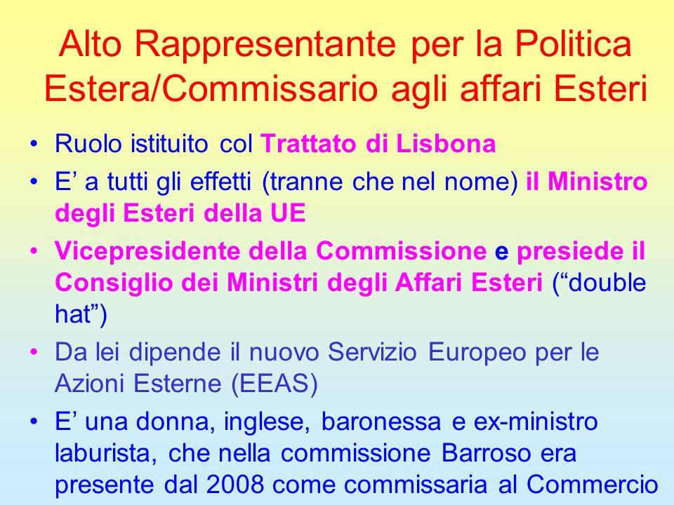 Alto Rappresentante per la Politica Estera/Commissario agli affari Esteri Ruolo istituito col Trattato di Lisbona E' a tutti gli effetti (tranne che nel nome) il Ministro degli Esteri della UE Vicepresidente della Commissione e presiede il Consiglio dei Ministri degli Affari Esteri ( double hat ) Da lei dipende il nuovo Servizio Europeo per le Azioni Esterne (EEAS) E' una donna, inglese, baronessa e ex-ministro laburista, che nella commissione Barroso era presente dal 2008 come commissaria al Commercio