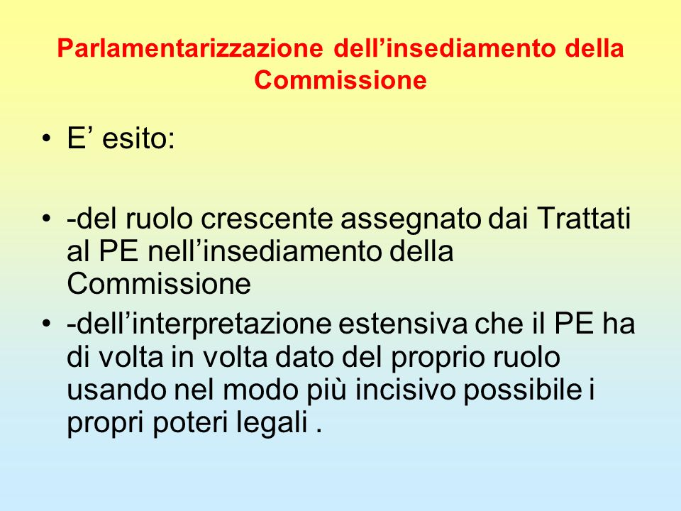 Parlamentarizzazione dell'insediamento della Commissione E' esito: -del ruolo crescente assegnato dai Trattati al PE nell'insediamento della Commissio