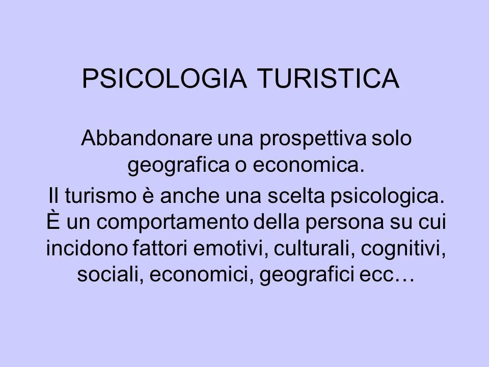 PSICOLOGIA TURISTICA Abbandonare una prospettiva solo geografica o economica. Il turismo è anche una scelta psicologica. È un comportamento della pers
