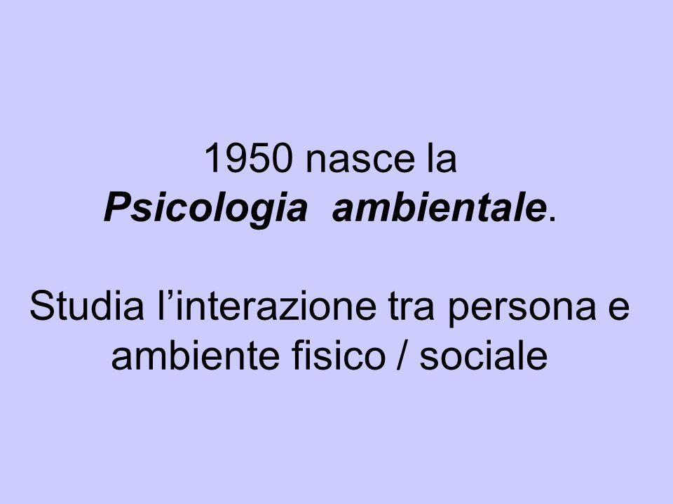1950 nasce la Psicologia ambientale. Studia l'interazione tra persona e ambiente fisico / sociale